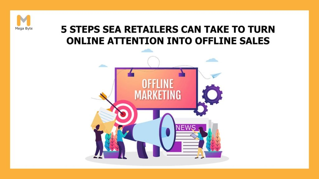 5 steps SEA retailers can take to turn online attention into offline marketing and sales