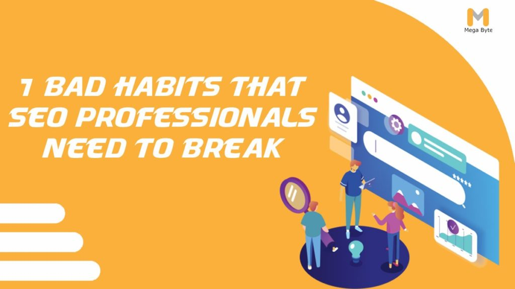 7 Bad Habits That SEO Professionals Need to Break