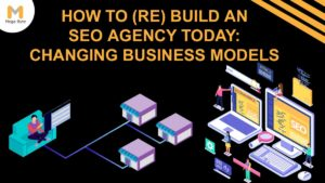 How to (Re) Build an SEO Agency Today: Changing Business Models