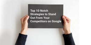 Top 10 Notch Strategies to Stand Out From Your Competitors on Google